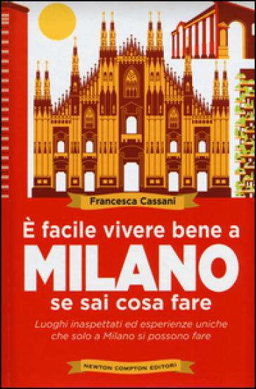 E facile vivere bene a Milano se sai cosa fare. Luoghi inaspettati ed esperienze uniche che solo a Milano si possono fare - Francesca Cassani |