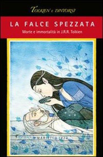 La falce spezzata. Morte e immortalità in J. R. R. Tolkien - R. Arduini | Rochesterscifianimecon.com