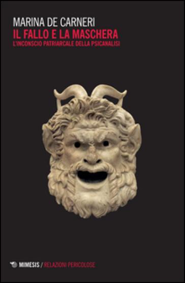 Il fallo e la maschera. L'inconscio patriarcale della psicanalisi - Marina De Carneri   Rochesterscifianimecon.com