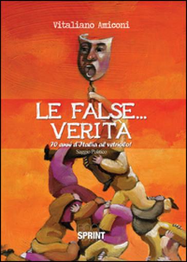 Le false... verità. 70 anni d'Italia al vetriolo! - Vitaliano Amiconi |