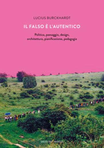 Il falso è l'autentico. Politica, paesaggio, design, architettura, pianificazione, pedagogia - Lucius Burckhardt | Jonathanterrington.com