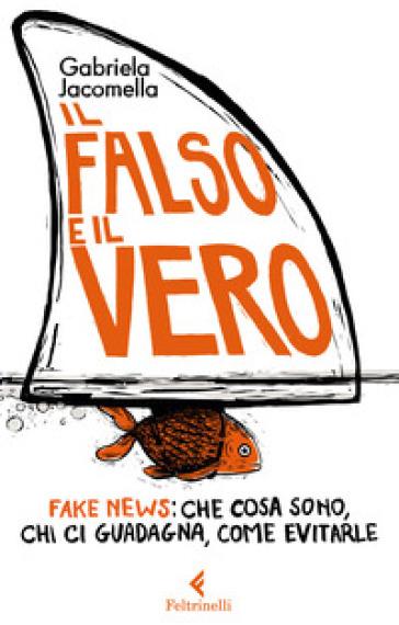 Il falso e il vero. Fake news: che cosa sono, chi ci guadagna, come evitarle - Gabriela Jacomella | Rochesterscifianimecon.com