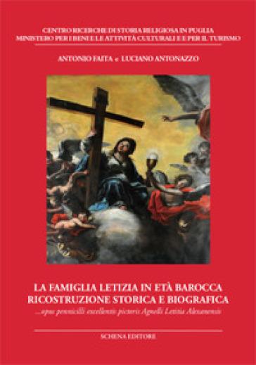 La famiglia Letizia in età barocca. Ricostruzione storica e biografica. Opus pennicilli excellentis pictoris Agnelli Letitia Alexanensis - Antonio Faita |