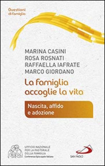 La famiglia accoglie la vita. Nascita, affido e adozione - Marina Casini |
