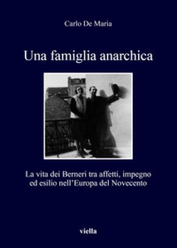 Una famiglia anarchica. La vita dei Berneri tra affetti, impegno ed esilio nell'Europa del Novecento - Carlo De Maria  