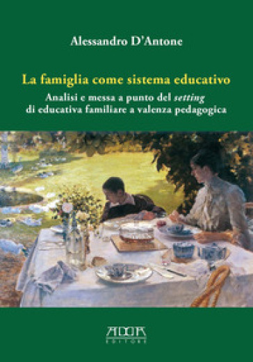 La famiglia come sistema educativo. Analisi e messa a punto del setting di educativa familiare a valenza pedagogica - Alessandro D'Antone |