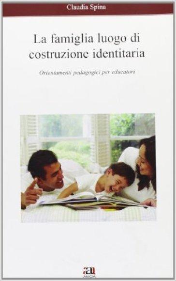 La famiglia luogo di costruzione identitaria. Orientamenti pedagogici per educatori - Claudia Spina   Rochesterscifianimecon.com