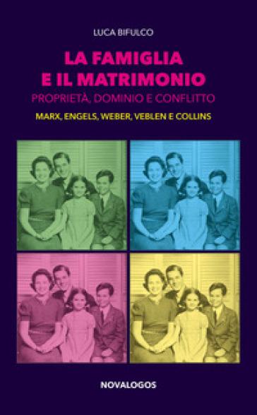 La famiglia e il matrimonio. Proprietà, dominio e conflitto. Marx, Engels, Weber, Veblen, Collins - Luca Bifulco |
