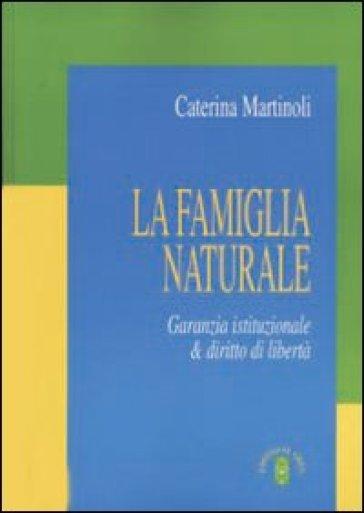 La famiglia naturale. Garanzia istituzionale & diritto di libertà - Caterina Martinoli |