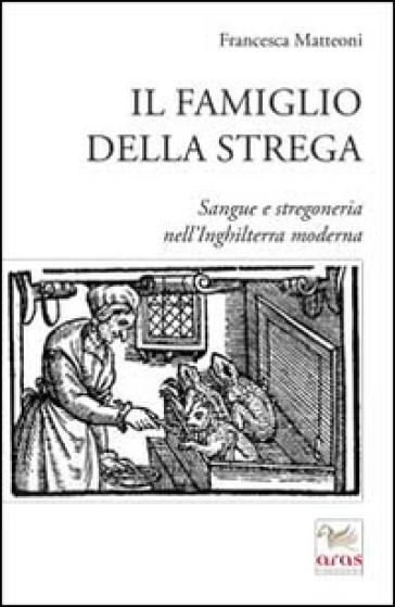 Il famiglio della strega. Sangue e stregoneria nell'Inghiletrra moderna - Francesca Matteoni pdf epub