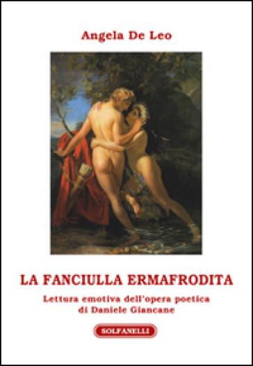 La fanciulla ermafrodita. Lettura emotiva dell'opera poetica di Daniele Giancane - Angela De Leo | Rochesterscifianimecon.com