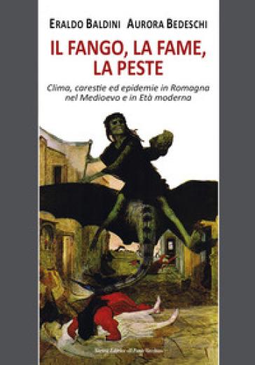 Il fango, la fame, la peste. Clima, carestie ed epidemie in Romagna nel Medioevo e in Età moderna - Eraldo Baldini | Rochesterscifianimecon.com