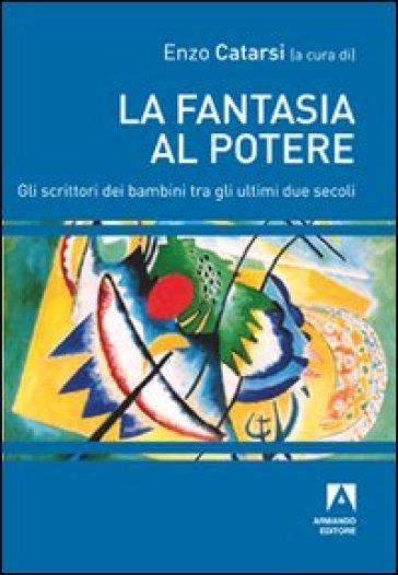 La fantasia al potere. Gli scrittori dei bambini tra gli ultimi due secoli - Enzo Catarsi |