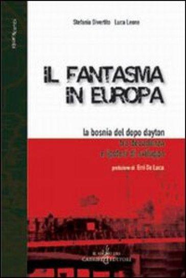 Il fantasma in Europa. La Bosnia del dopo Dayton tra decadenza e ipotesi di sviluppo - Stefania Divertito |