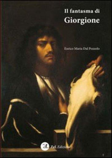 Il fantasma di Giorgione. Stregonerie pittoriche di Pietro della Vecchia nella Venezia falsofila del '600. Ediz. illustrata - Enrico M. Dal Pozzolo |