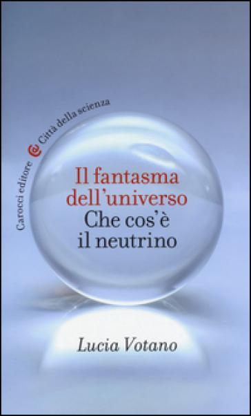 Il fantasma dell'universo. Che cos'è il neutrino - Lucia Votano | Rochesterscifianimecon.com