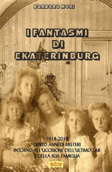I fantasmi di Ekaterinburg. 1918-2018 cento anni di misteri intorno all'uccisione dell'ultimo Zar e della sua famiglia - Barbara Mori   Jonathanterrington.com