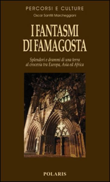 I fantasmi di Famagosta. Splendori e drammi di una terra al crocevia tra Europa, Asia ed Africa - Oscar Santilli Marcheggiani |