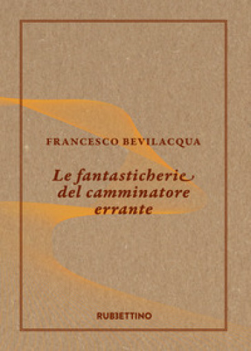 Le fantasticherie del camminatore errante - Francesco Bevilacqua |