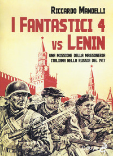I fantastici 4 vs Lenin. Una missione della Massoneria italiana nella Russia del 1917 - Riccardo Mandelli  