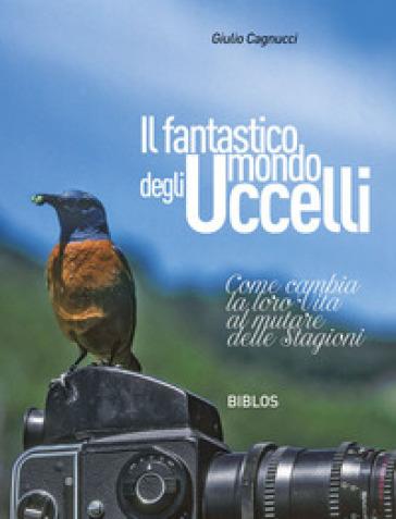 Il fantastico mondo degli uccelli. Come cambia la loro vita al mutare delle stagioni - Giulio Cagnucci | Rochesterscifianimecon.com