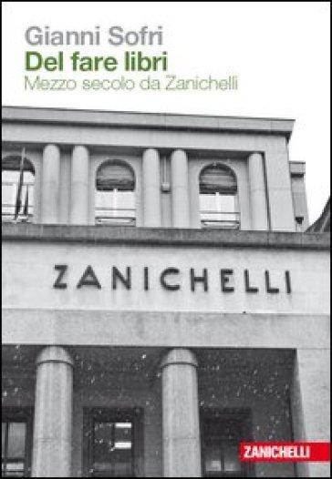 Del fare libri. Mezzo secolo da Zanichelli - Gianni Sofri |