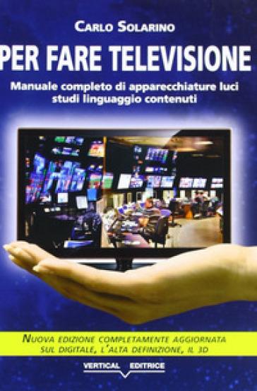 Per fare televisione. Manuale completo di apparecchiature, luci, studi, linguaggio, contenuti - Carlo Solarino pdf epub