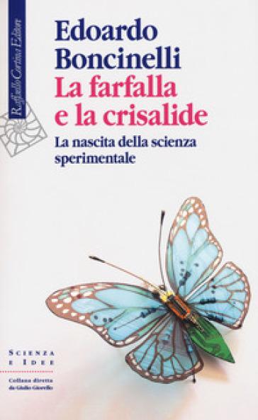 La farfalla e la crisalide. La nascita della scienza sperimentale - Edoardo Boncinelli |