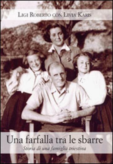 Una farfalla tra le sbarre. Storia di una famiglia triestina - Roberto Ligi | Kritjur.org