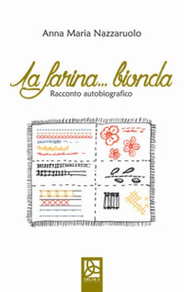 La farina bionda. Racconto autobiografico - Anna Maria Nazzaruolo  