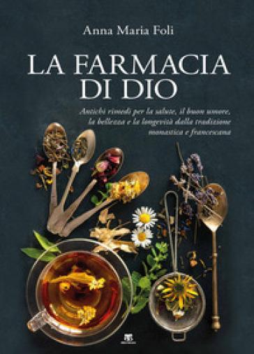 La farmacia di Dio. Antichi rimedi per la salute, il buon umore, la bellezza e la longevità dalla tradizione monastica e francescana - Anna Maria Foli  