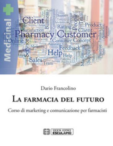 La farmacia del futuro. Corso di marketing e comunicazione per farmacisti - Dario Francolino | Thecosgala.com