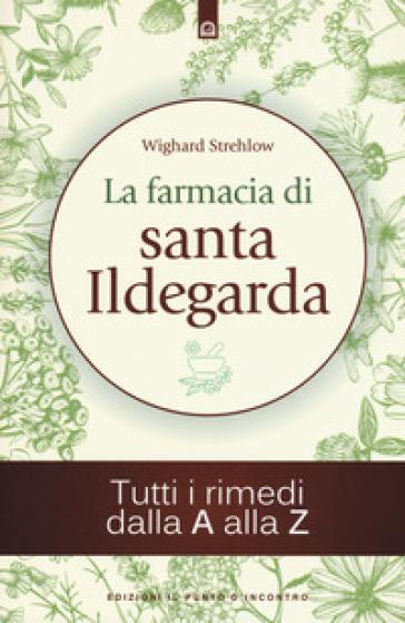 La farmacia di santa Ildegarda. Tutti i rimedi dalla A alla Z - Wighard Strehlow | Thecosgala.com