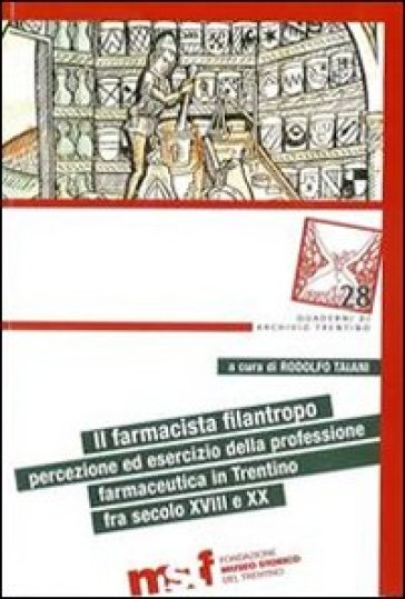Il farmacista filantropo. Percezione ed esercizio della professione farmaceutica in Trentino fra secolo XVIII e XX - Francesco Micheletti | Rochesterscifianimecon.com