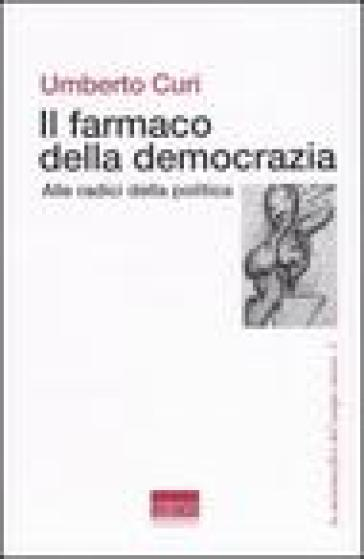 Il farmaco della democrazia. Alle radici della politica - Umberto Curi | Kritjur.org