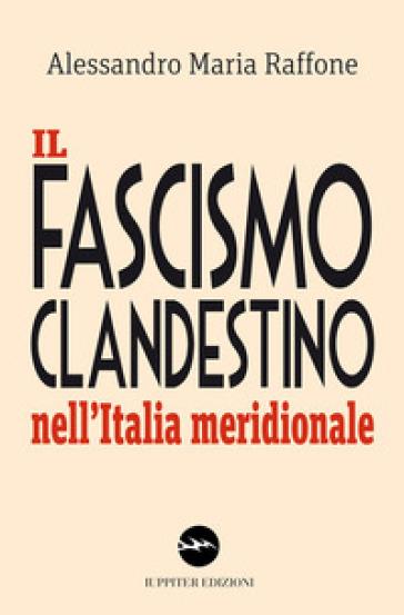 Il fascismo clandestino nell'Italia meridionale - Alessandro Maria Raffone   Rochesterscifianimecon.com