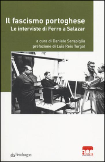 Il fascismo portoghese. Le interviste di Ferro a Salazar - D. Serapiglia |