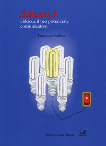 Il fattore P. Sblocca il tuo potenziale comunicativo - Francesco Addeo |