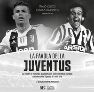 La favola della Juventus. Da Platini a Ronaldo: quarant'anni con l'obiettivo puntato sulla Vecchia Signora e i suoi eroi - Salvatore Giglio | Thecosgala.com
