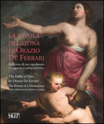 La favola di Latona di Orazio De Ferrari. Il ritorno di un capolavoro. Con aggiunte al catalogo del pittore - Alberto Orlando |