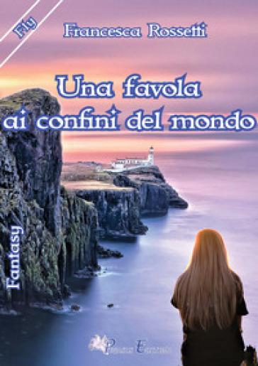 Una favola ai confini del mondo - Francesca Rossetti  