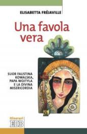 Una favola vera. Suor Faustina Kowalska, papa Wojtyla e la divina misericordia - Elisabetta Fréjaville