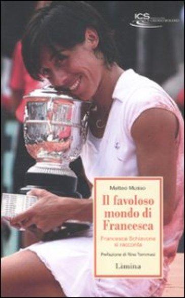 Il favoloso mondo di Francesca. Francesca Schiavone si racconta - Matteo Musso   Rochesterscifianimecon.com