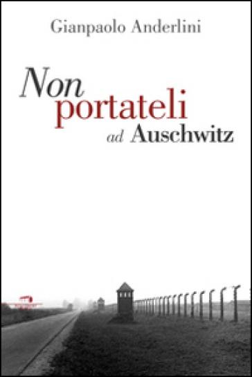 Per favore non portateli ad Auschwitz - Gianpaolo Anderlini   Ericsfund.org