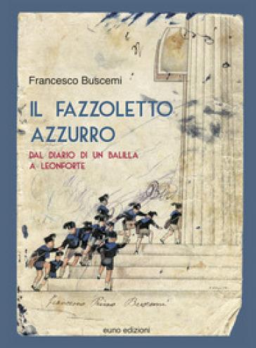 Il fazzoletto azzurro. Dal diario di un balilla a Leonforte - Francesco Buscemi |