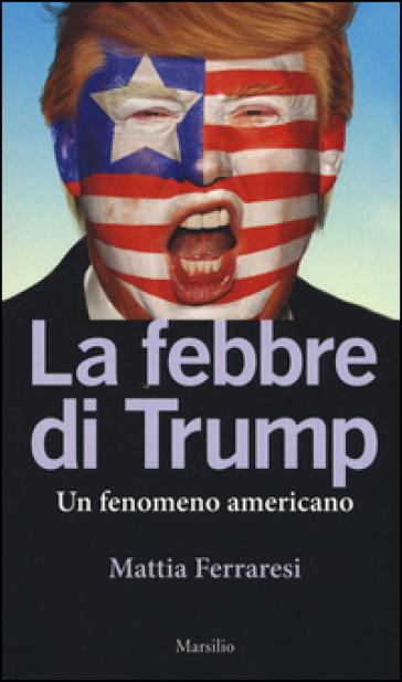 La febbre di Trump. Un fenomeno americano - Mattia Ferraresi |