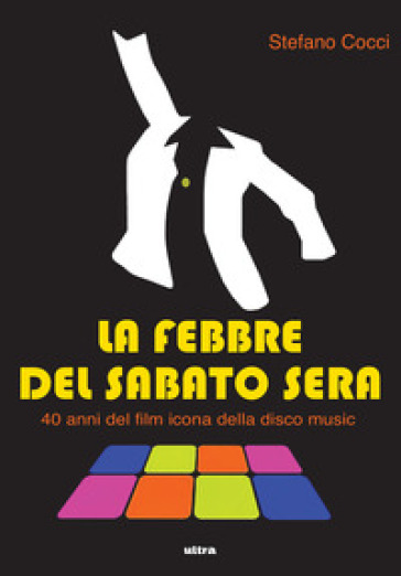 La febbre del sabato sera. 40 anni del film icona della disco music - Stefano Cocci | Rochesterscifianimecon.com