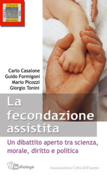 Le fecondazione assistita. Un dibattito aperto tra scienza, morale, diritto e politica - Carlo Casalone |
