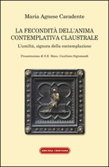 La fecondità dell'anima contemplativa claustrale. L'umiltà, signora della contemplazione - Maria Agnese Carandente | Kritjur.org