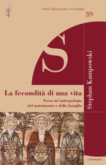 La fecondità di una vita. Verso un'antropologia del matrimonio e della famiglia - Stephan Kampowski | Kritjur.org